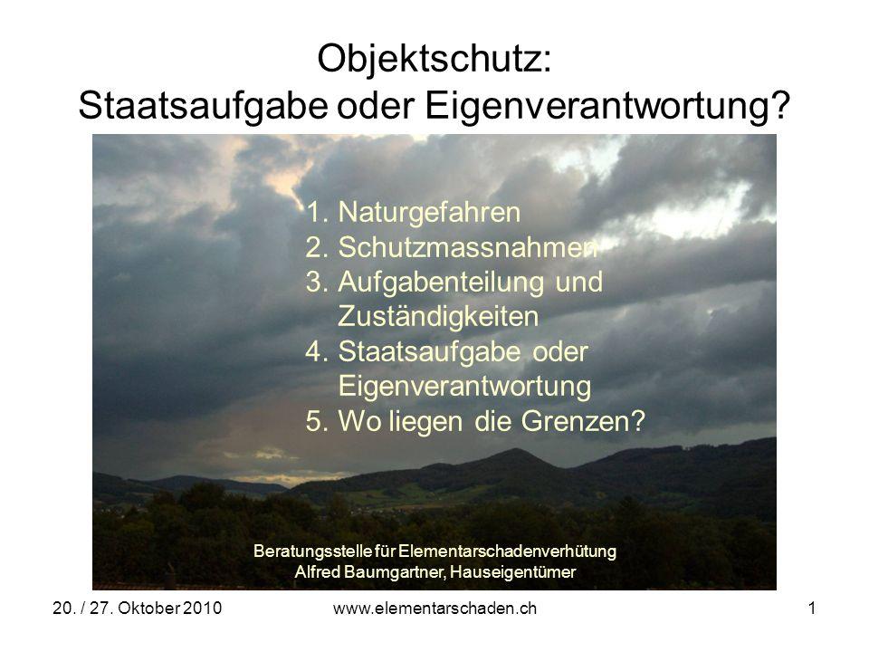 20. / 27. Oktober 2010 www.elementarschaden.ch 1 Objektschutz: Staatsaufgabe oder Eigenverantwortung? 1.Naturgefahren 2.Schutzmassnahmen 3.Aufgabentei