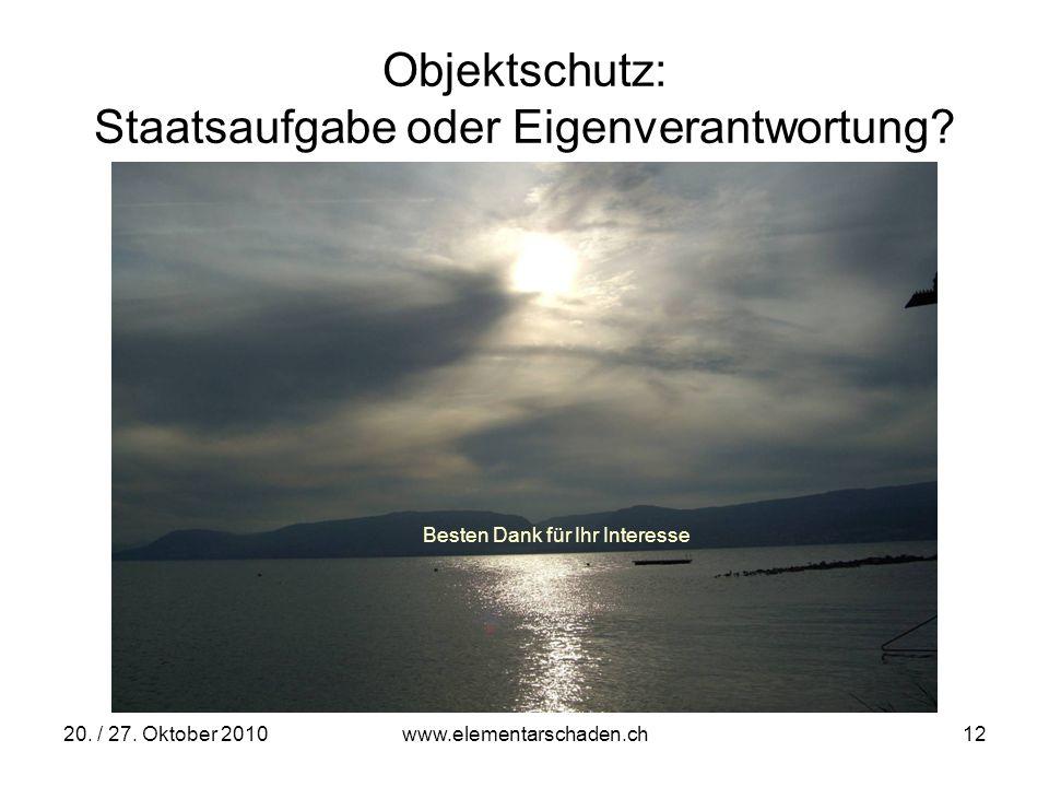 20. / 27. Oktober 2010 www.elementarschaden.ch 12 Objektschutz: Staatsaufgabe oder Eigenverantwortung? Besten Dank für Ihr Interesse