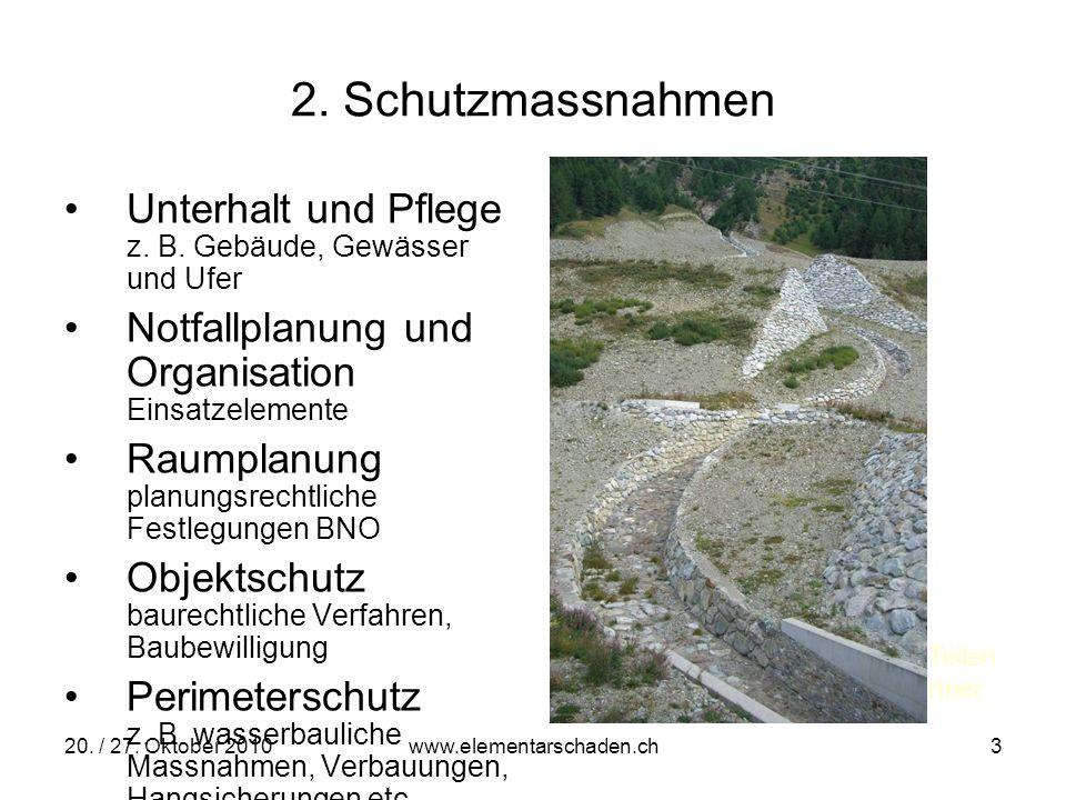 20. / 27. Oktober 2010 www.elementarschaden.ch 3 2. Schutzmassnahmen Unterhalt und Pflege z. B. Gebäude, Gewässer und Ufer Notfallplanung und Organisa
