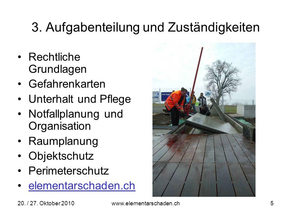 20. / 27. Oktober 2010 www.elementarschaden.ch 5 3. Aufgabenteilung und Zuständigkeiten Rechtliche Grundlagen Gefahrenkarten Unterhalt und Pflege Notf