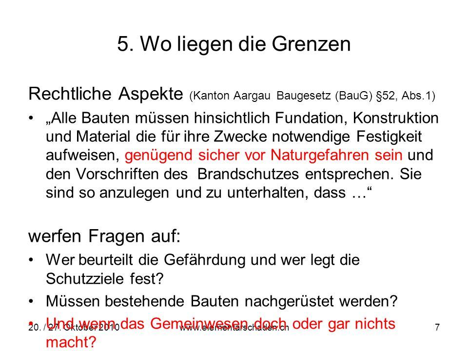20. / 27. Oktober 2010 www.elementarschaden.ch 7 5. Wo liegen die Grenzen Rechtliche Aspekte (Kanton Aargau Baugesetz (BauG) §52, Abs.1) Alle Bauten m