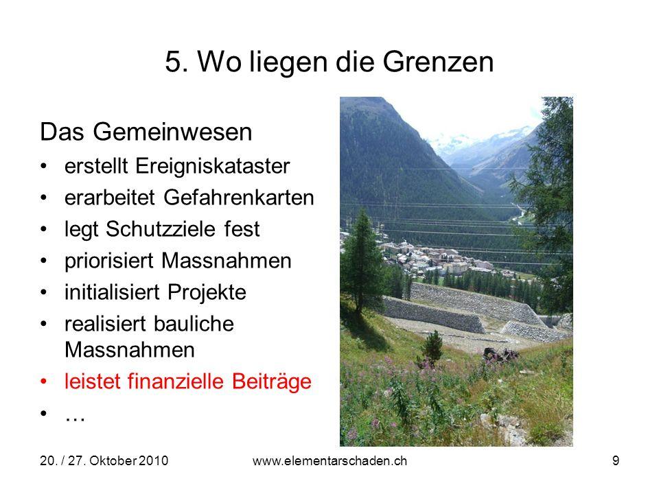 20. / 27. Oktober 2010 www.elementarschaden.ch 9 5. Wo liegen die Grenzen Das Gemeinwesen erstellt Ereigniskataster erarbeitet Gefahrenkarten legt Sch