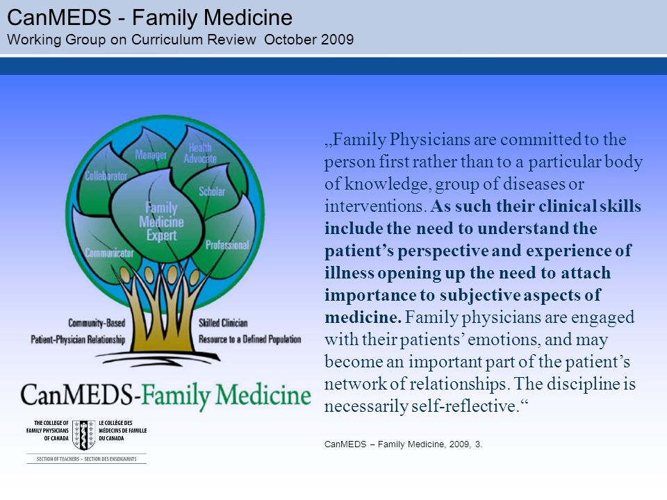 CanMEDS - Family Medicine Working Group on Curriculum Review October 2009 Family Physicians are committed to the person first rather than to a particular body of knowledge, group of diseases or interventions.