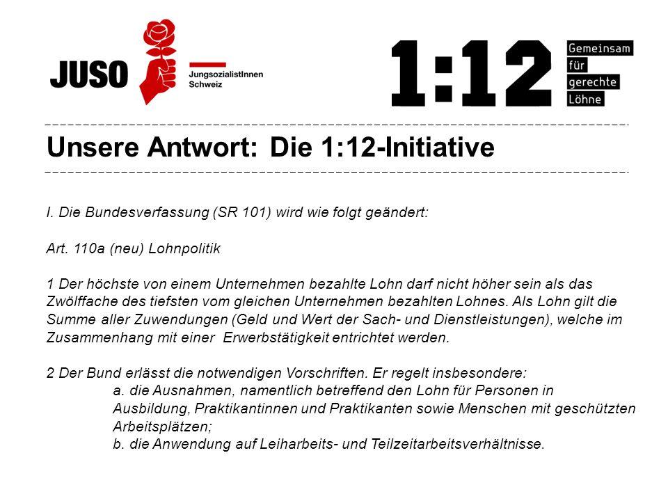 Unsere Antwort: Die 1:12-Initiative I. Die Bundesverfassung (SR 101) wird wie folgt geändert: Art.
