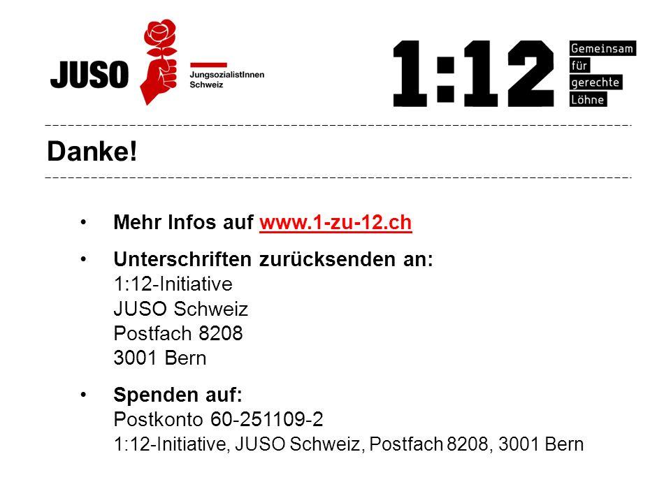 Danke! Mehr Infos auf www.1-zu-12.chwww.1-zu-12.ch Unterschriften zurücksenden an: 1:12-Initiative JUSO Schweiz Postfach 8208 3001 Bern Spenden auf: P