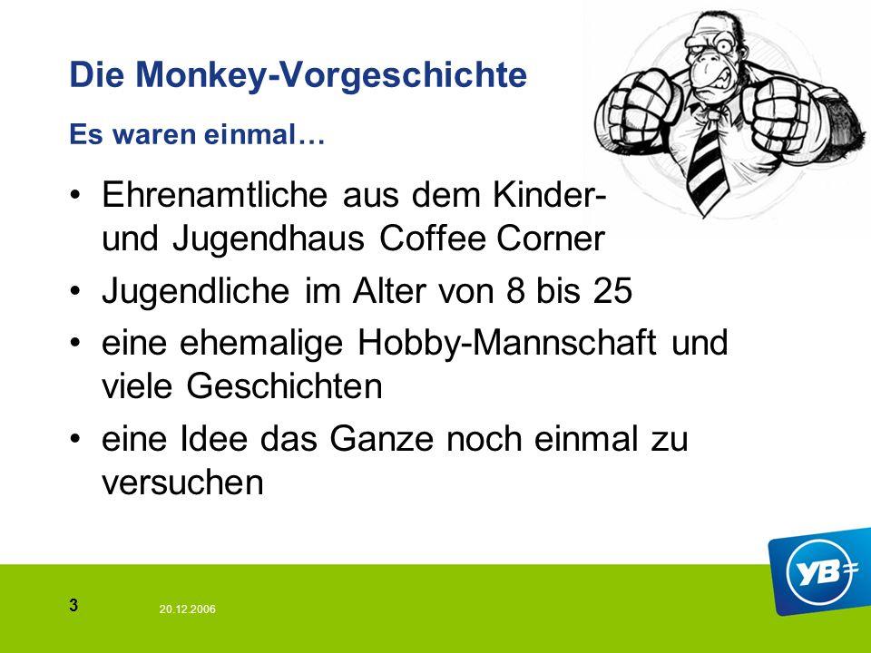 20.12.2006 3 Die Monkey-Vorgeschichte Es waren einmal… Ehrenamtliche aus dem Kinder- und Jugendhaus Coffee Corner Jugendliche im Alter von 8 bis 25 ei