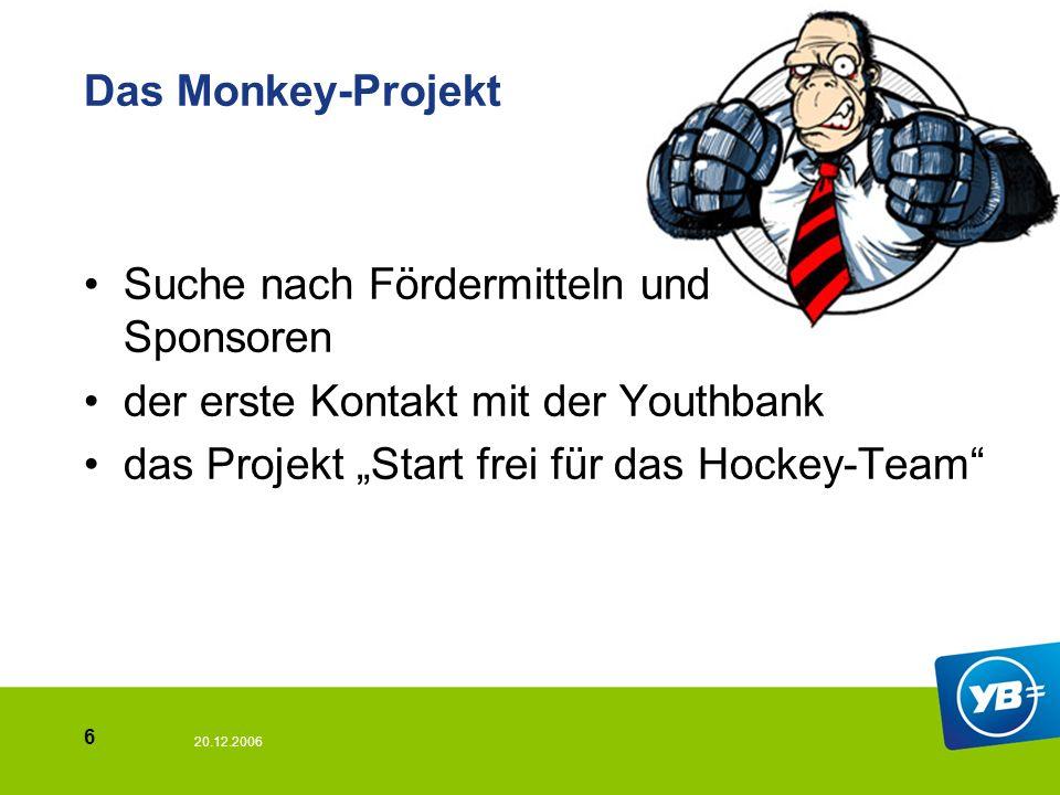 20.12.2006 6 Das Monkey-Projekt Suche nach Fördermitteln und Sponsoren der erste Kontakt mit der Youthbank das Projekt Start frei für das Hockey-Team