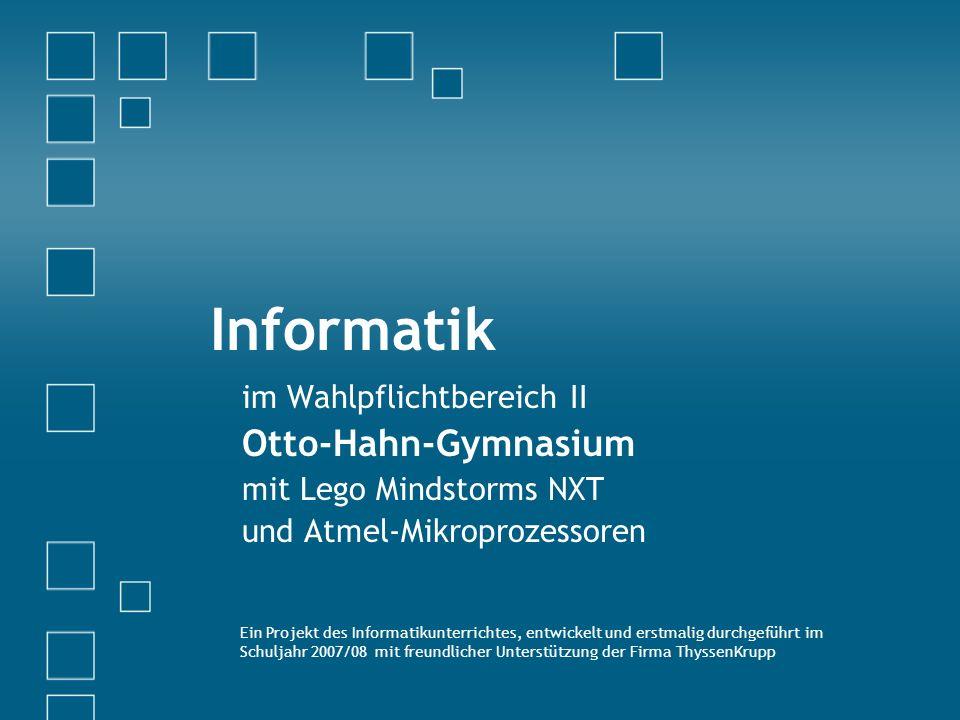 Informatik im Wahlpflichtbereich II Otto-Hahn-Gymnasium mit Lego Mindstorms NXT und Atmel-Mikroprozessoren Ein Projekt des Informatikunterrichtes, entwickelt und erstmalig durchgeführt im Schuljahr 2007/08 mit freundlicher Unterstützung der Firma ThyssenKrupp