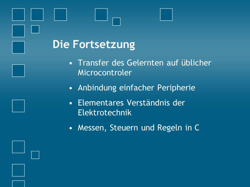 Die Fortsetzung Transfer des Gelernten auf üblicher Microcontroler Anbindung einfacher Peripherie Elementares Verständnis der Elektrotechnik Messen, Steuern und Regeln in C