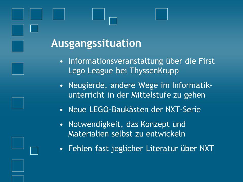 Ausgangssituation Informationsveranstaltung über die First Lego League bei ThyssenKrupp Neugierde, andere Wege im Informatik- unterricht in der Mittelstufe zu gehen Neue LEGO-Baukästen der NXT-Serie Notwendigkeit, das Konzept und Materialien selbst zu entwickeln Fehlen fast jeglicher Literatur über NXT