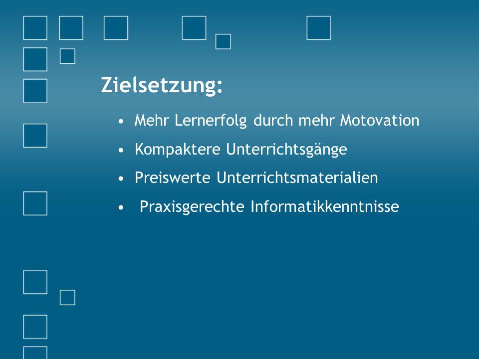 Zielsetzung: Mehr Lernerfolg durch mehr Motovation Kompaktere Unterrichtsgänge Preiswerte Unterrichtsmaterialien Praxisgerechte Informatikkenntnisse