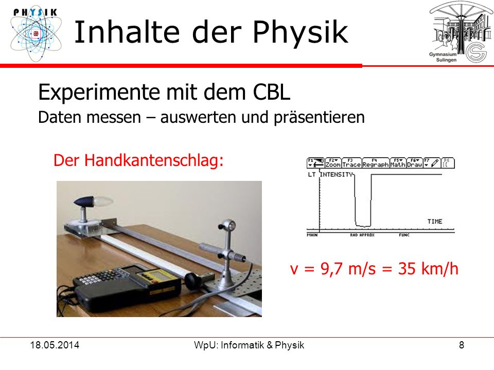 18.05.2014WpU: Informatik & Physik8 Inhalte der Physik Experimente mit dem CBL Daten messen – auswerten und präsentieren Der Handkantenschlag: v = 9,7
