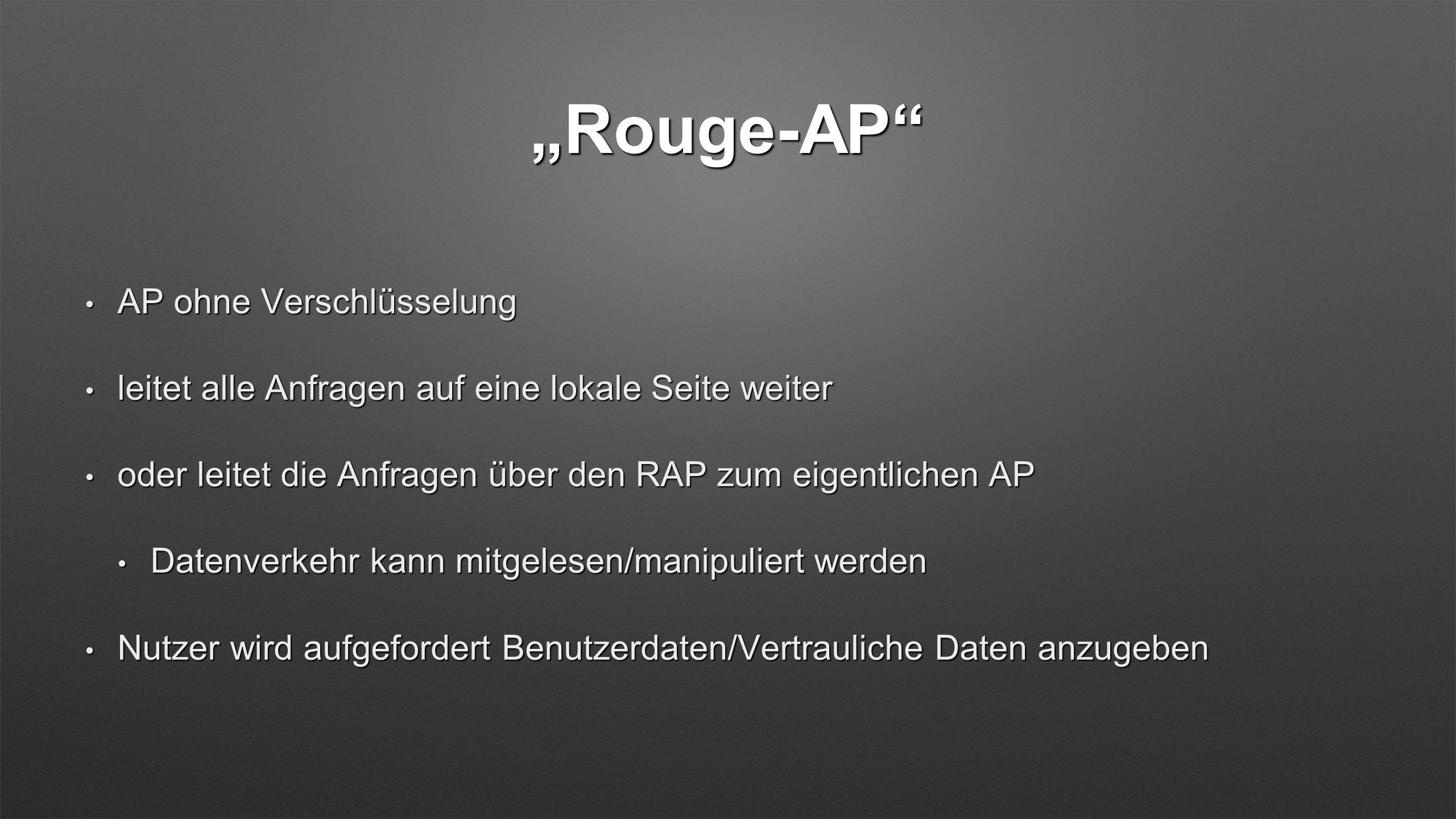Rouge-AP AP ohne Verschlüsselung AP ohne Verschlüsselung leitet alle Anfragen auf eine lokale Seite weiter leitet alle Anfragen auf eine lokale Seite weiter oder leitet die Anfragen über den RAP zum eigentlichen AP oder leitet die Anfragen über den RAP zum eigentlichen AP Datenverkehr kann mitgelesen/manipuliert werden Datenverkehr kann mitgelesen/manipuliert werden Nutzer wird aufgefordert Benutzerdaten/Vertrauliche Daten anzugeben Nutzer wird aufgefordert Benutzerdaten/Vertrauliche Daten anzugeben