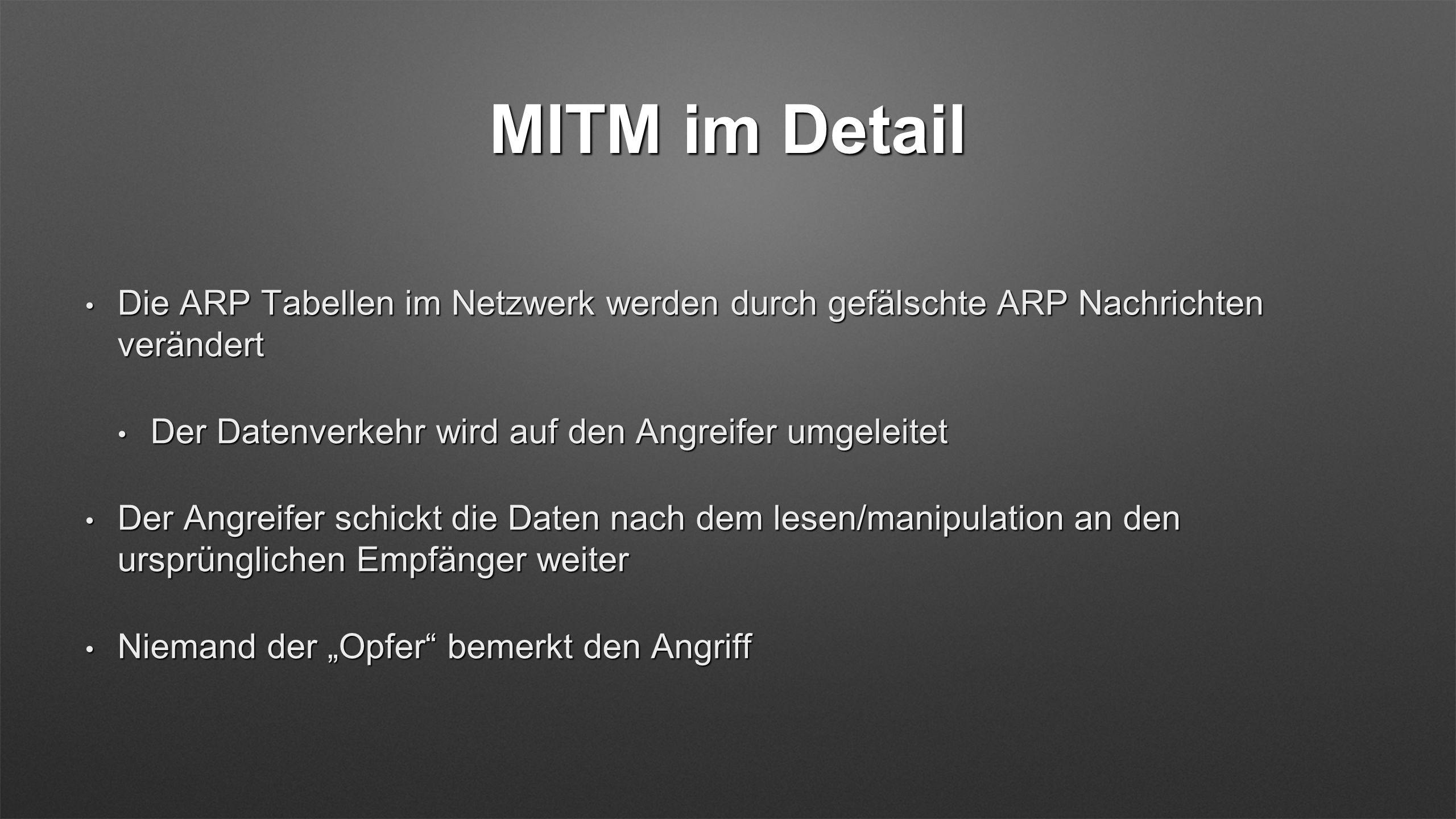 MITM im Detail Die ARP Tabellen im Netzwerk werden durch gefälschte ARP Nachrichten verändert Die ARP Tabellen im Netzwerk werden durch gefälschte ARP
