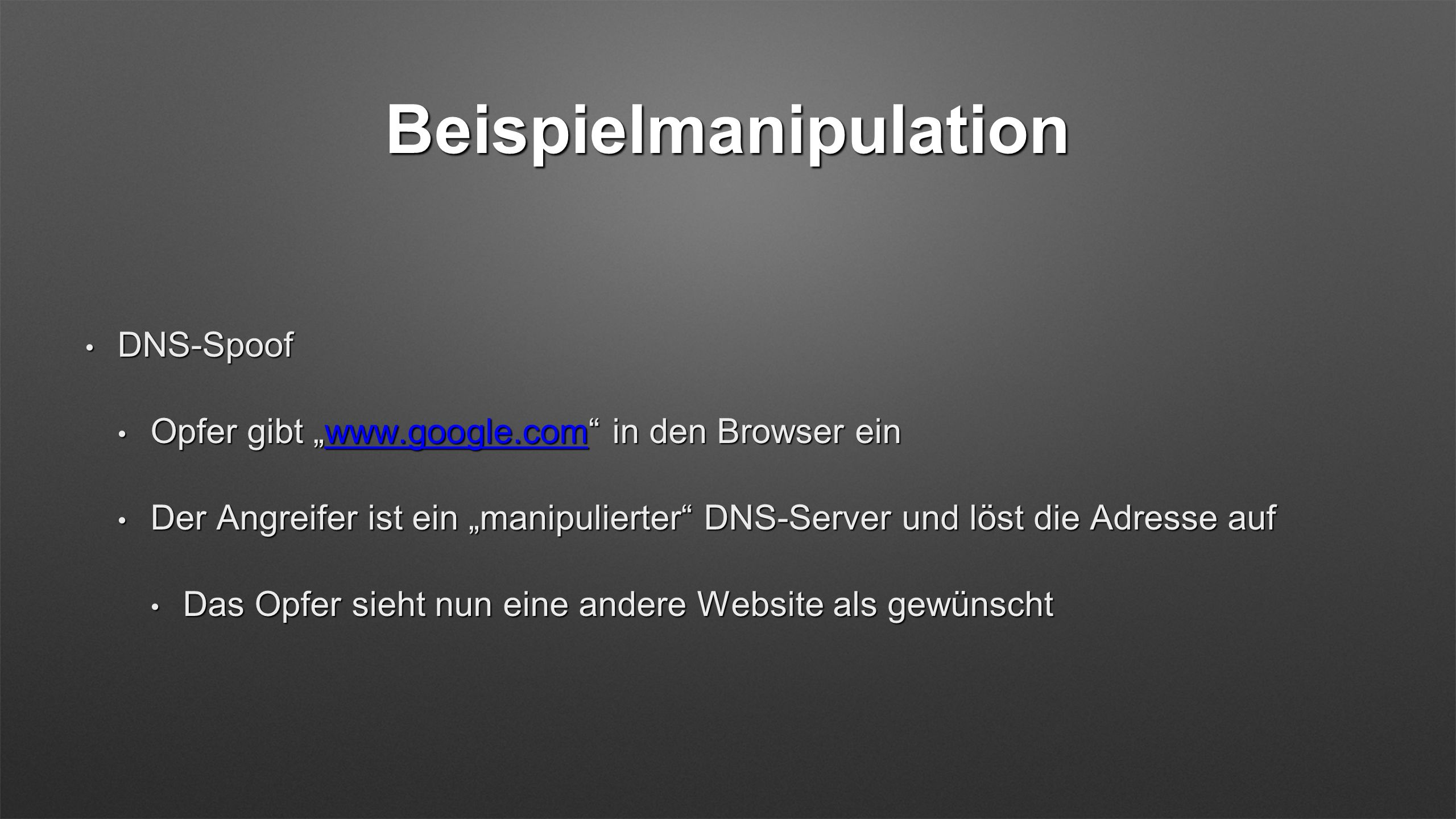 Beispielmanipulation DNS-Spoof DNS-Spoof Opfer gibt www.google.com in den Browser ein Opfer gibt www.google.com in den Browser einwww.google.com Der Angreifer ist ein manipulierter DNS-Server und löst die Adresse auf Der Angreifer ist ein manipulierter DNS-Server und löst die Adresse auf Das Opfer sieht nun eine andere Website als gewünscht Das Opfer sieht nun eine andere Website als gewünscht