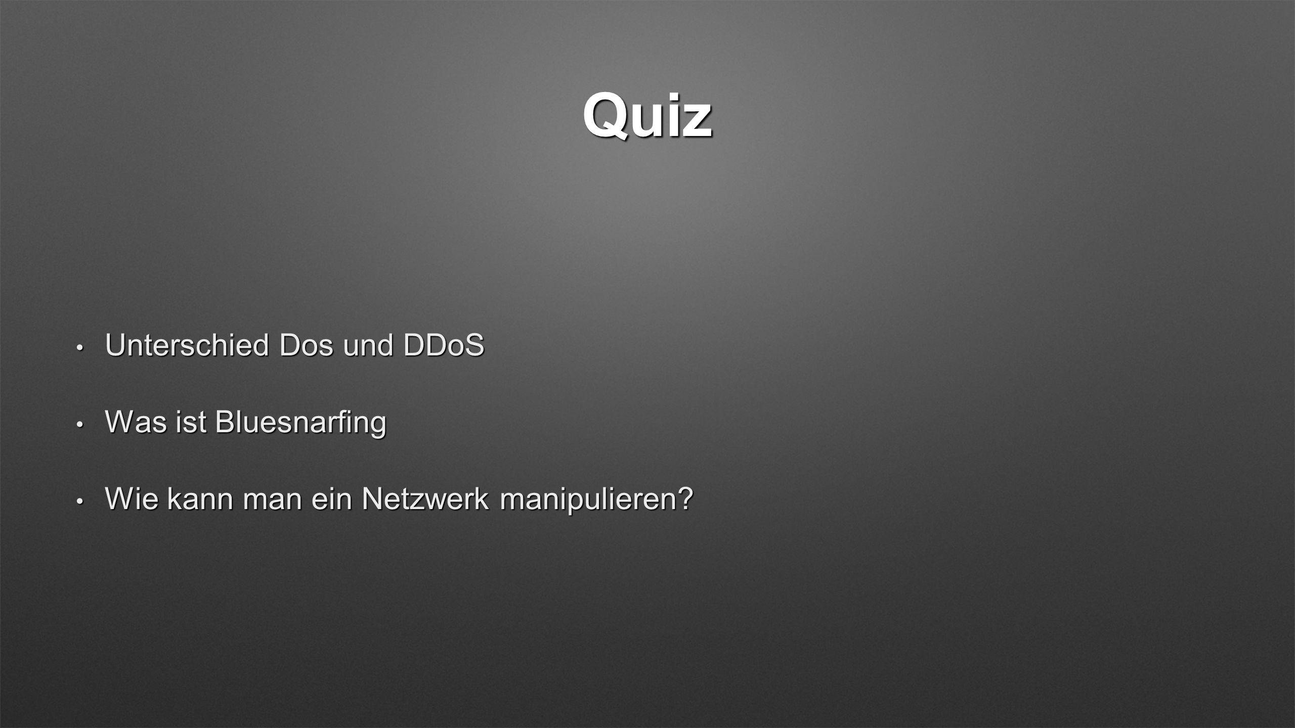 Quiz Unterschied Dos und DDoS Unterschied Dos und DDoS Was ist Bluesnarfing Was ist Bluesnarfing Wie kann man ein Netzwerk manipulieren.