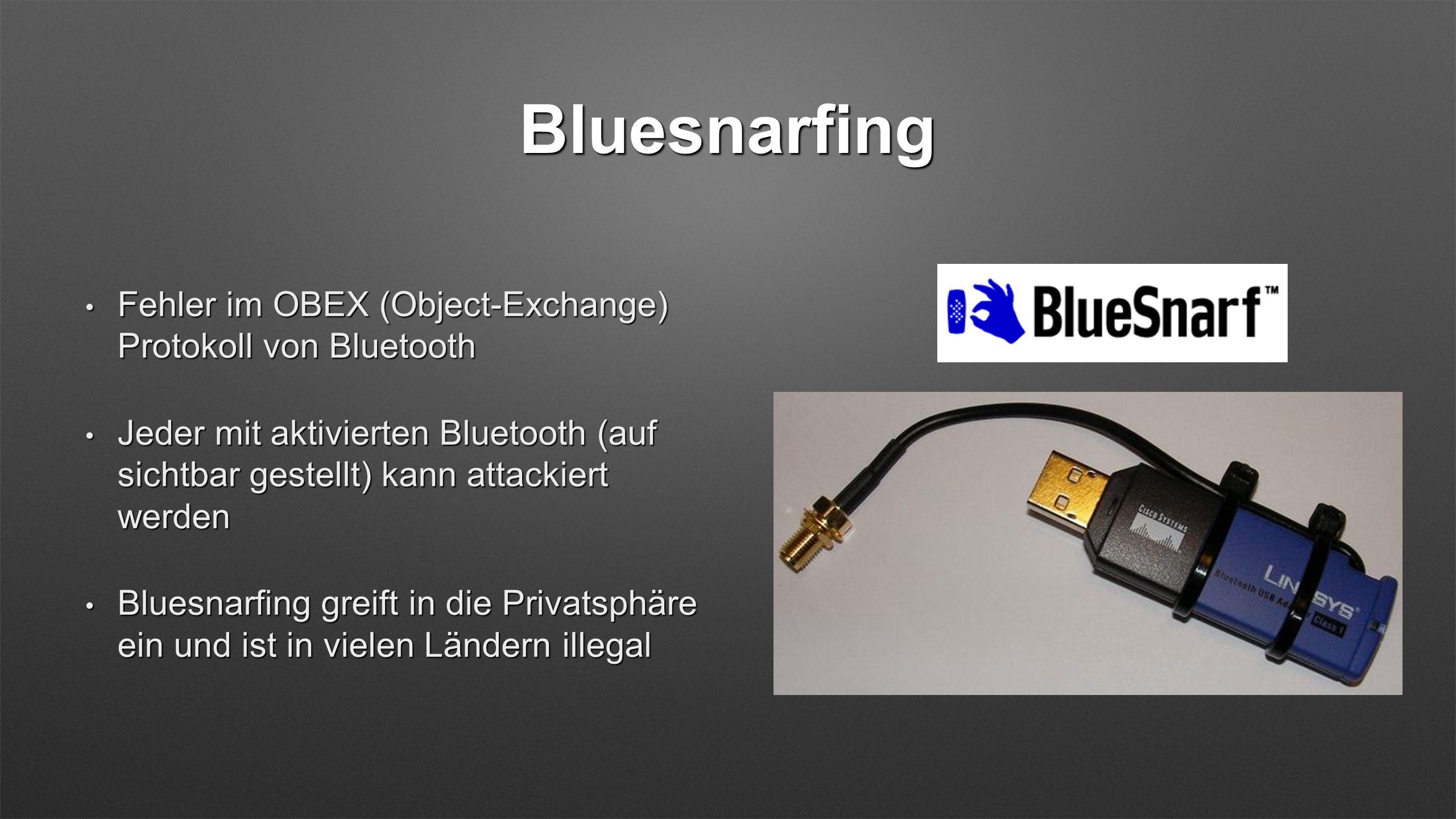 Bluesnarfing Fehler im OBEX (Object-Exchange) Protokoll von Bluetooth Fehler im OBEX (Object-Exchange) Protokoll von Bluetooth Jeder mit aktivierten Bluetooth (auf sichtbar gestellt) kann attackiert werden Jeder mit aktivierten Bluetooth (auf sichtbar gestellt) kann attackiert werden Bluesnarfing greift in die Privatsphäre ein und ist in vielen Ländern illegal Bluesnarfing greift in die Privatsphäre ein und ist in vielen Ländern illegal