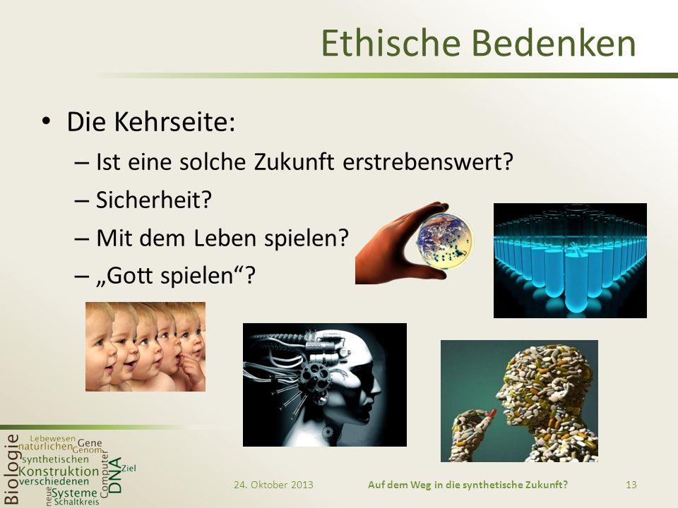 Ethische Bedenken Die Kehrseite: – Ist eine solche Zukunft erstrebenswert? – Sicherheit? – Mit dem Leben spielen? – Gott spielen? 24. Oktober 2013Auf