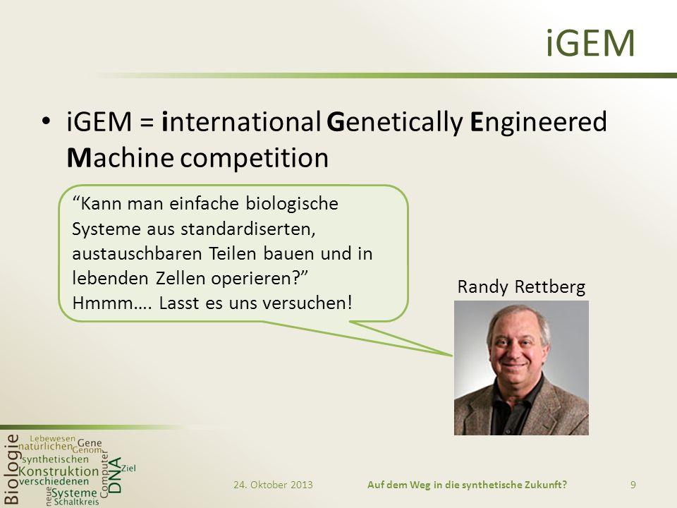 iGEM iGEM = international Genetically Engineered Machine competition 24. Oktober 2013Auf dem Weg in die synthetische Zukunft?9 Kann man einfache biolo