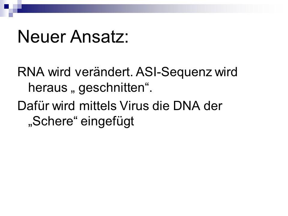 Neuer Ansatz: RNA wird verändert. ASI-Sequenz wird heraus geschnitten. Dafür wird mittels Virus die DNA der Schere eingefügt
