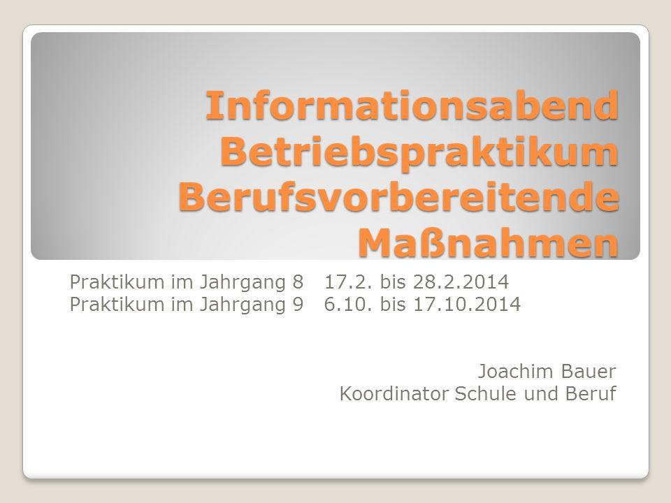Informationsabend Betriebspraktikum Berufsvorbereitende Maßnahmen Praktikum im Jahrgang 8 17.2. bis 28.2.2014 Praktikum im Jahrgang 9 6.10. bis 17.10.