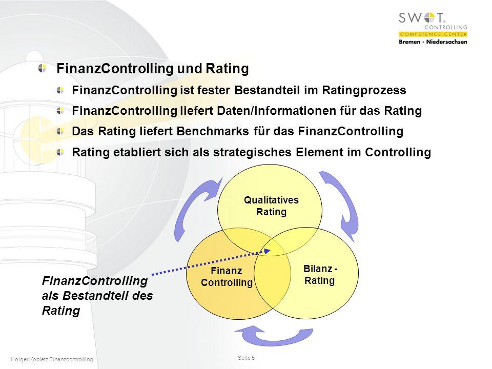 Seite 5 Holger Kopietz Finanzcontrolliing FinanzControlling und Rating FinanzControlling ist fester Bestandteil im Ratingprozess FinanzControlling liefert Daten/Informationen für das Rating Das Rating liefert Benchmarks für das FinanzControlling Rating etabliert sich als strategisches Element im Controlling Finanz Controlling Qualitatives Rating Bilanz - Rating FinanzControlling als Bestandteil des Rating