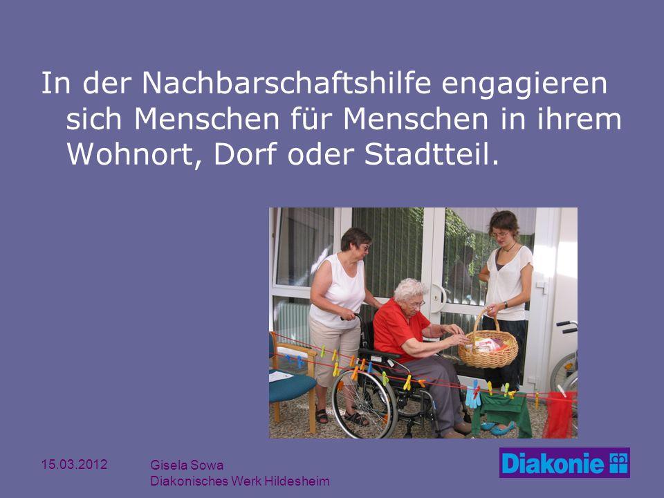 15.03.2012 Gisela Sowa Diakonisches Werk Hildesheim In der Nachbarschaftshilfe engagieren sich Menschen für Menschen in ihrem Wohnort, Dorf oder Stadt