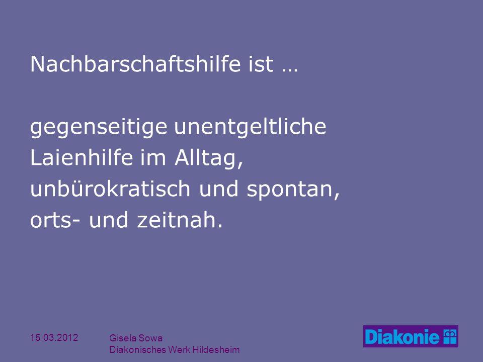 15.03.2012 Gisela Sowa Diakonisches Werk Hildesheim Nachbarschaftshilfe ist … gegenseitige unentgeltliche Laienhilfe im Alltag, unbürokratisch und spo