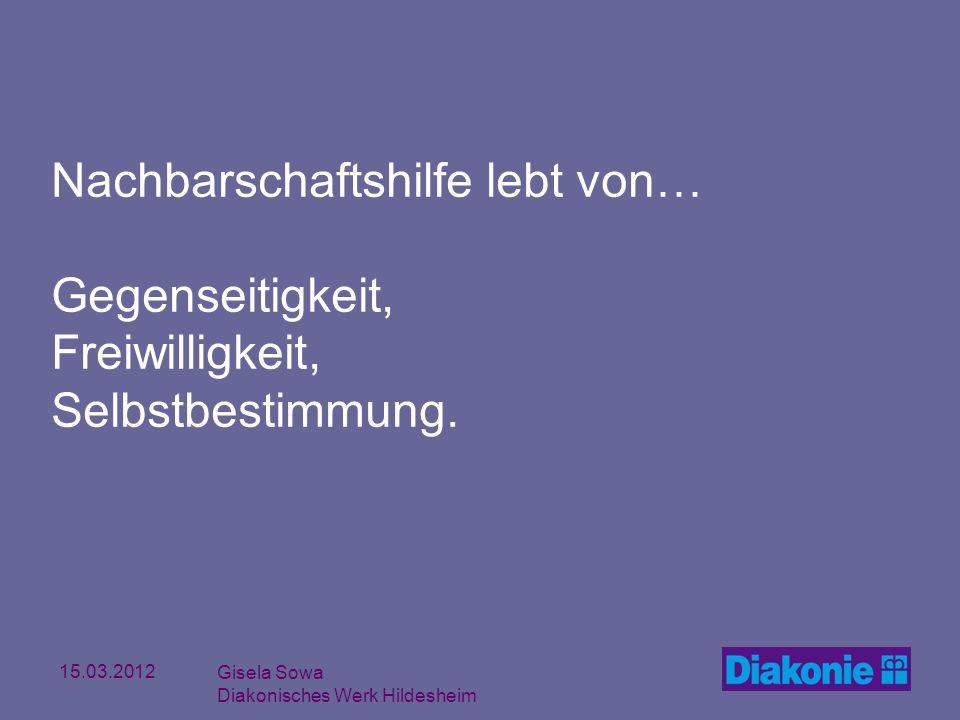 15.03.2012 Gisela Sowa Diakonisches Werk Hildesheim Nachbarschaftshilfe lebt von… Gegenseitigkeit, Freiwilligkeit, Selbstbestimmung.