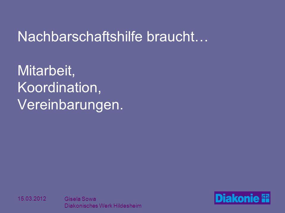 15.03.2012 Gisela Sowa Diakonisches Werk Hildesheim Nachbarschaftshilfe braucht… Mitarbeit, Koordination, Vereinbarungen.