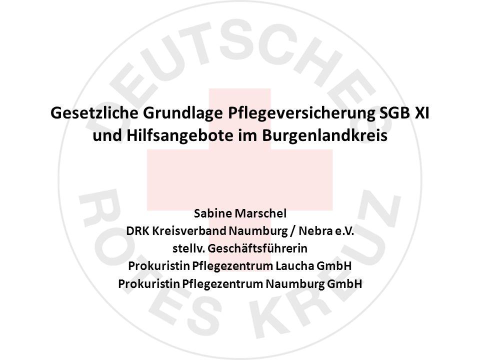 Gesetzliche Grundlage Pflegeversicherung SGB XI und Hilfsangebote im Burgenlandkreis Sabine Marschel DRK Kreisverband Naumburg / Nebra e.V.