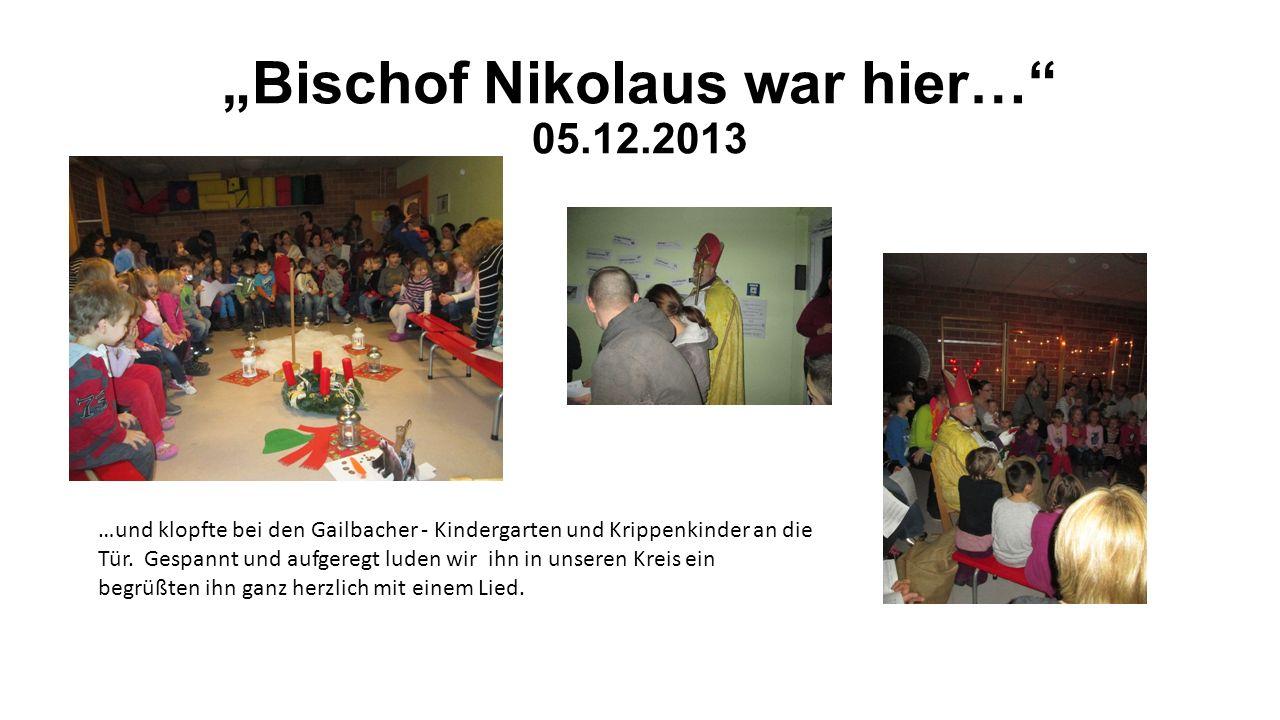 Bischof Nikolaus war hier… 05.12.2013 …und klopfte bei den Gailbacher - Kindergarten und Krippenkinder an die Tür. Gespannt und aufgeregt luden wir ih