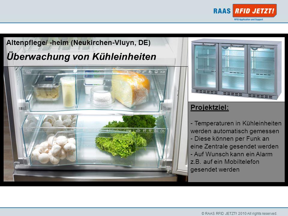 © RAAS RFID JETZT! 2010 All rights reserved. Altenpflege/ -heim (Neukirchen-Vluyn, DE) Überwachung von Kühleinheiten Projektziel: - Temperaturen in Kü