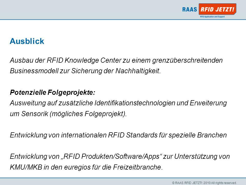 © RAAS RFID JETZT! 2010 All rights reserved. Ausblick Ausbau der RFID Knowledge Center zu einem grenzüberschreitenden Businessmodell zur Sicherung der