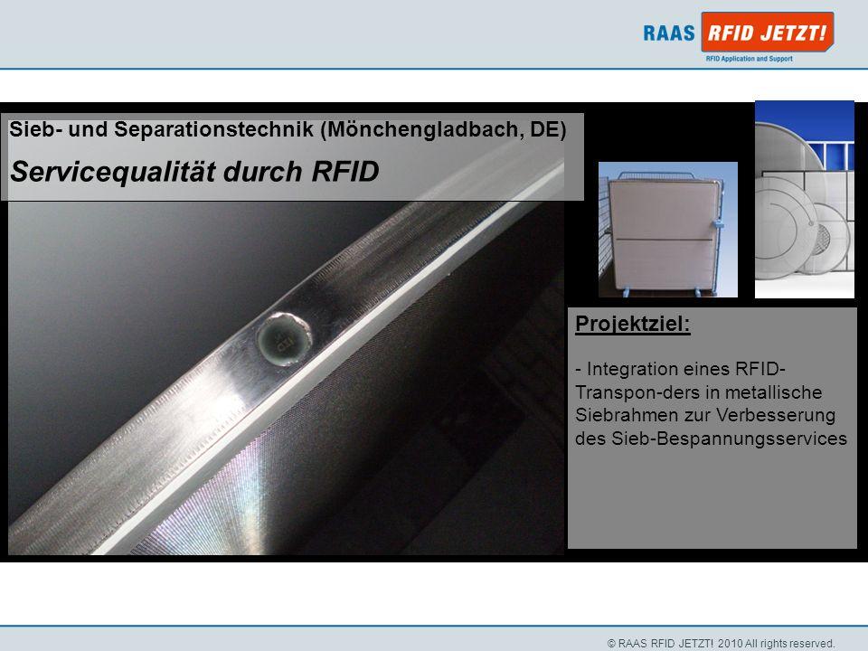 © RAAS RFID JETZT! 2010 All rights reserved. Projektziel: - Integration eines RFID- Transpon-ders in metallische Siebrahmen zur Verbesserung des Sieb-