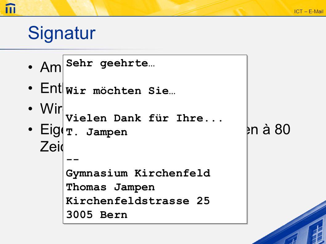 ICT – E-Mail Signatur Am Ende der Nachricht Enthält z.B. die Postadresse Wird offiziell mit -- eingeleitet Eigentlich nicht länger als 4 Zeilen à 80 Z