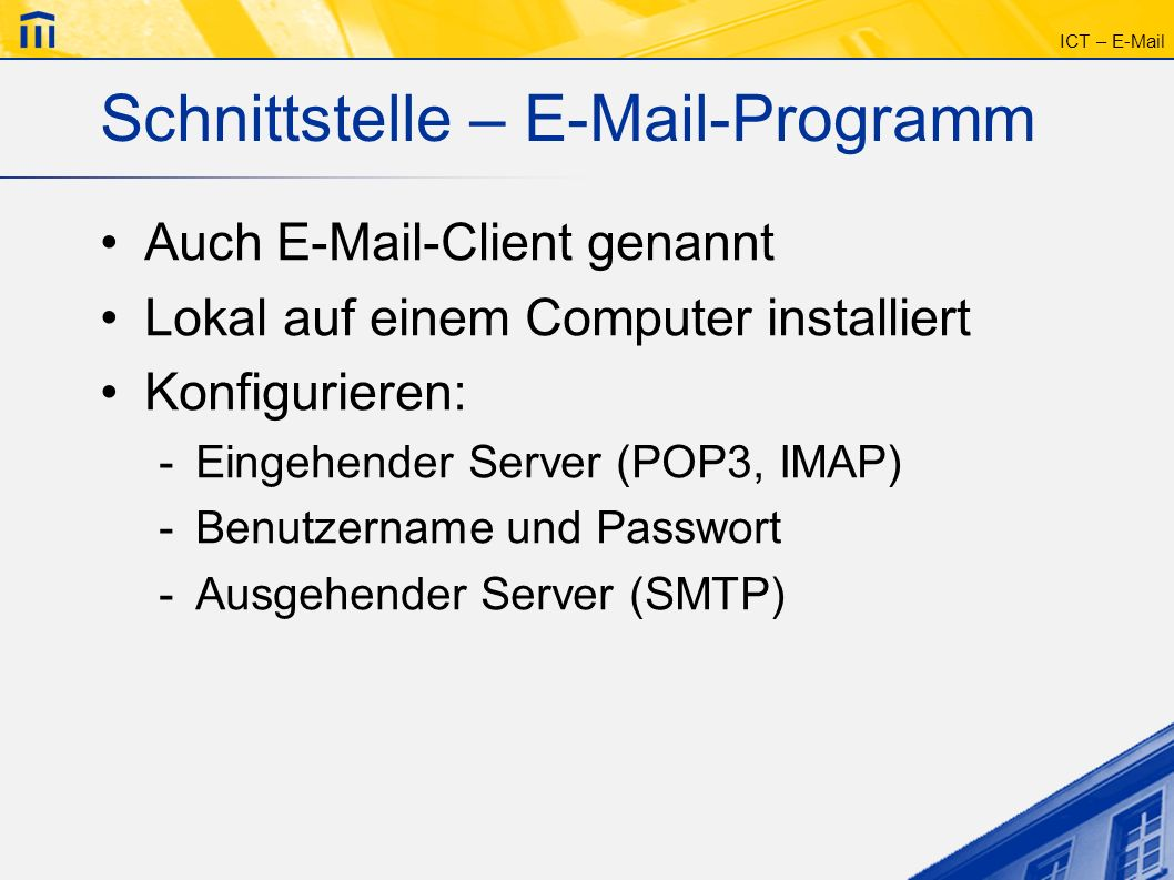 ICT – E-Mail Schnittstelle – E-Mail-Programm Auch E-Mail-Client genannt Lokal auf einem Computer installiert Konfigurieren: -Eingehender Server (POP3,