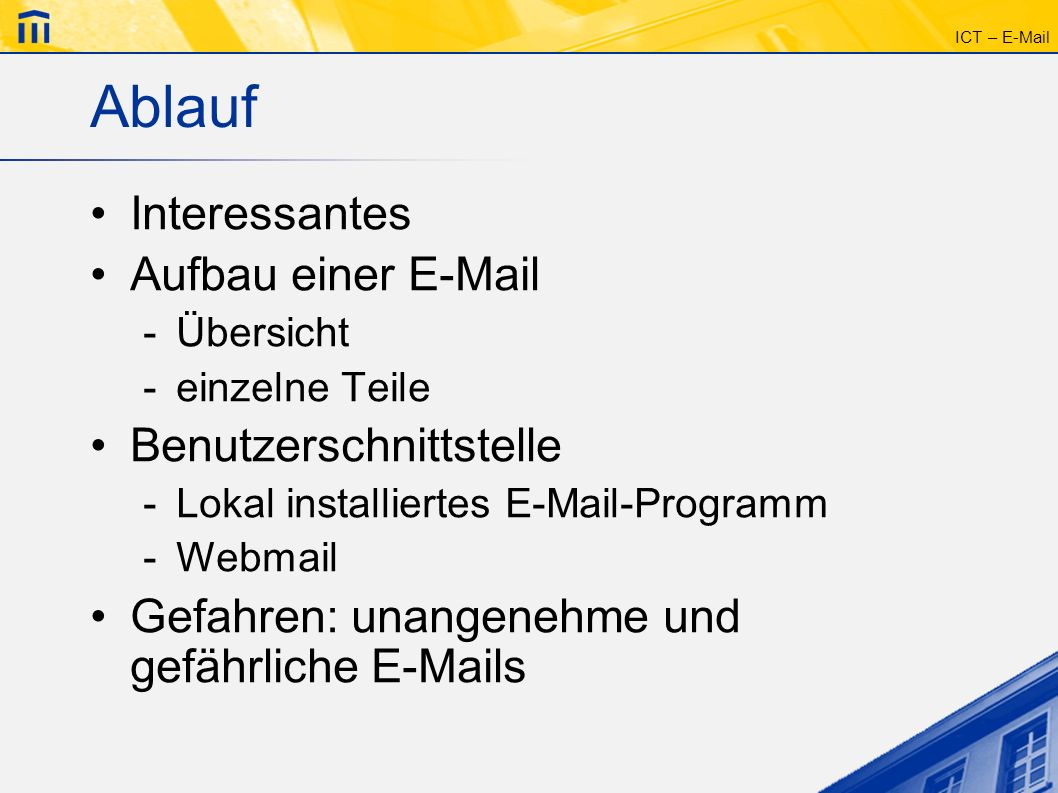 ICT – E-Mail Ablauf Interessantes Aufbau einer E-Mail -Übersicht -einzelne Teile Benutzerschnittstelle -Lokal installiertes E-Mail-Programm -Webmail G