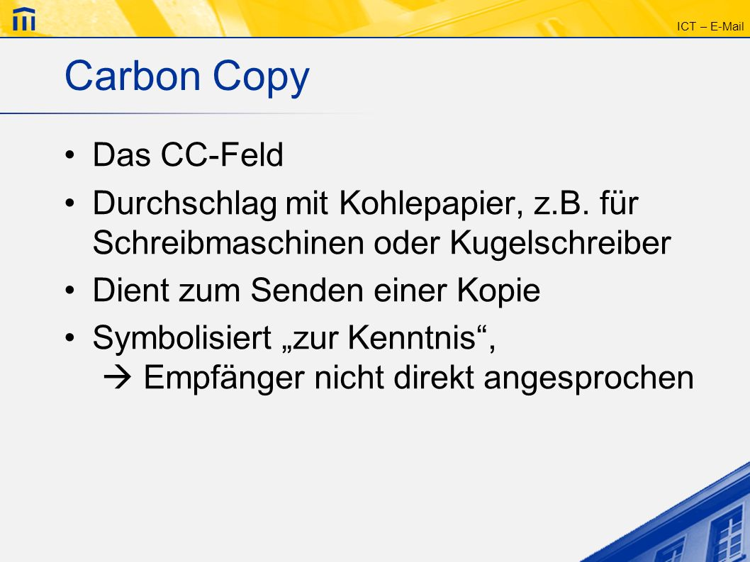 ICT – E-Mail Blind Carbon Copy Das BCC-Feld Empfänger erhält auch eine Kopie Blindkopie andere Empfänger wissen nichts davon Versteckter Verteiler: -Eigener Namen ins TO-Feld -CC-Feld leer -Alle Empfänger ins BCC-Feld