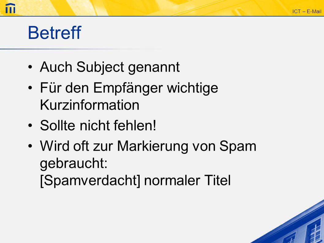ICT – E-Mail Betreff Auch Subject genannt Für den Empfänger wichtige Kurzinformation Sollte nicht fehlen! Wird oft zur Markierung von Spam gebraucht: