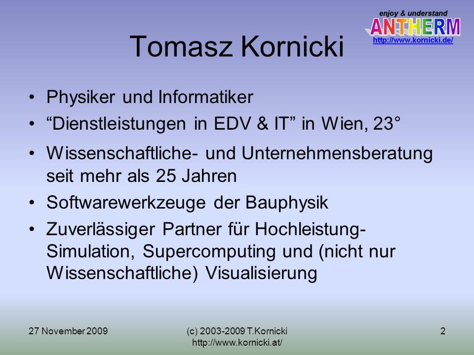 27 November 2009(c) 2003-2009 T.Kornicki http://www.kornicki.at/ 3 Überragend Einfach AnTherm (http://antherm.kornicki.com/) ist eine sehr innovative Anwendung für den Spezialmarkt der Bauphysikhttp://antherm.kornicki.com/ Es integriert in den Alltag eines Zivilingenieurs die völlig neuen Visualisierungsmöglichkeiten, deren Ursprünge im Supercomputing sowie in der wissenschaftlicher Visualisierung von großen Datenmengen der physikalischen Daten liegen Was bislang den Bauphysikern aufgrund der hohen Komplexität und unzumutbaren Lernaufwandes verwährt war, löst AnTherm auf überzeugende und einfache Art Die Benutzeroberfläche des Programms ist mit Absicht so einfach wie möglich aufgebaut – der typische Kunde ist ein Gelegenheits-Nutzer und muss die Anwendung sofort, ohne Lernaufwand, beherrschen