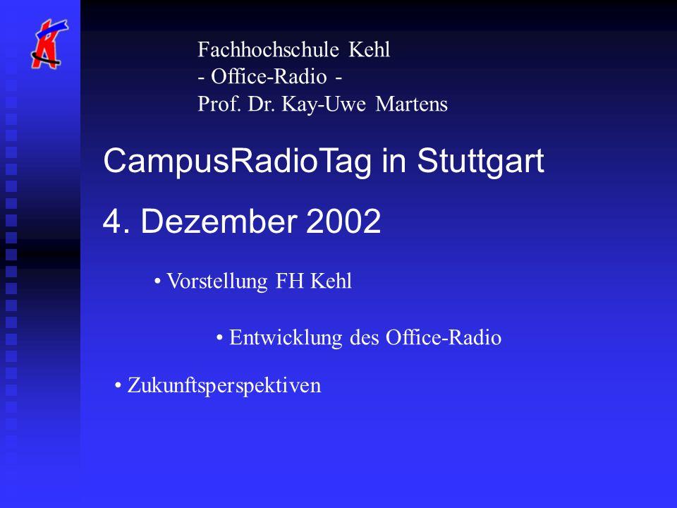 CampusRadioTag in Stuttgart 4. Dezember 2002 Fachhochschule Kehl - Office-Radio - Prof. Dr. Kay-Uwe Martens Vorstellung FH Kehl Entwicklung des Office