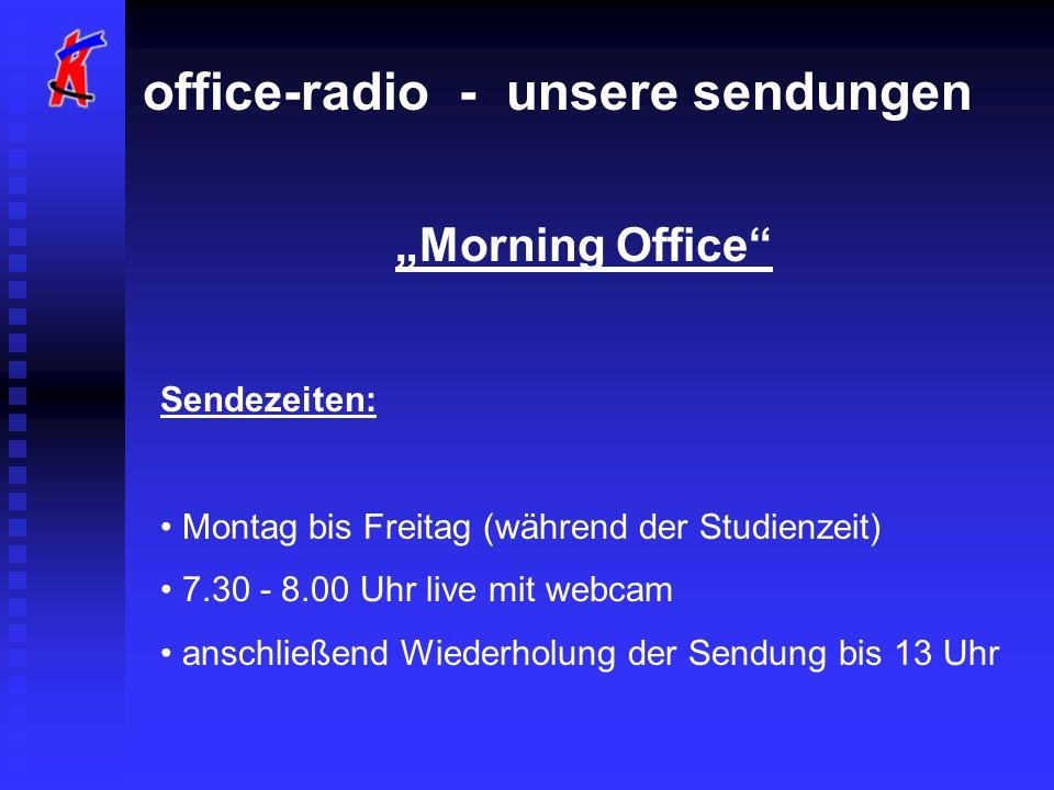 office-radio - unsere sendungen Morning Office Sendezeiten: Montag bis Freitag (während der Studienzeit) 7.30 - 8.00 Uhr live mit webcam anschließend Wiederholung der Sendung bis 13 Uhr