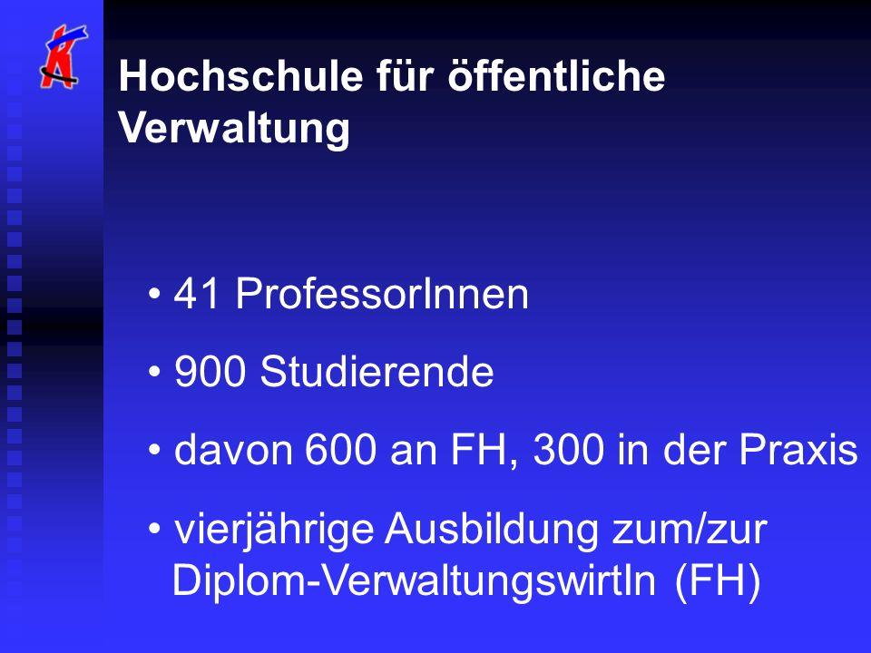 Hochschule für öffentliche Verwaltung 41 ProfessorInnen 900 Studierende davon 600 an FH, 300 in der Praxis vierjährige Ausbildung zum/zur Diplom-VerwaltungswirtIn (FH)