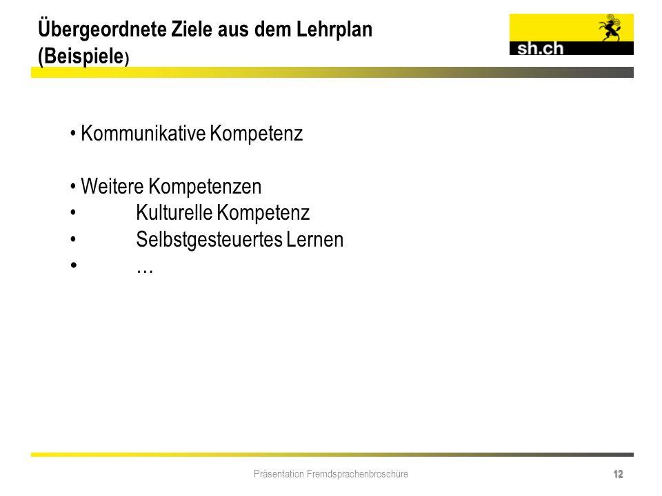 Präsentation Fremdsprachenbroschüre 12 Übergeordnete Ziele aus dem Lehrplan (Beispiele ) Kommunikative Kompetenz Weitere Kompetenzen Kulturelle Kompet