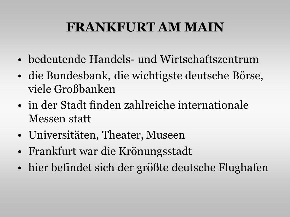 FRANKFURT AM MAIN bedeutende Handels- und Wirtschaftszentrum die Bundesbank, die wichtigste deutsche Börse, viele Großbanken in der Stadt finden zahlreiche internationale Messen statt Universitäten, Theater, Museen Frankfurt war die Krönungsstadt hier befindet sich der größte deutsche Flughafen