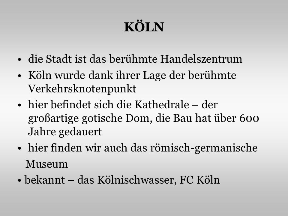 KÖLN die Stadt ist das berühmte Handelszentrum Köln wurde dank ihrer Lage der berühmte Verkehrsknotenpunkt hier befindet sich die Kathedrale – der großartige gotische Dom, die Bau hat über 600 Jahre gedauert hier finden wir auch das römisch-germanische Museum bekannt – das Kölnischwasser, FC Köln