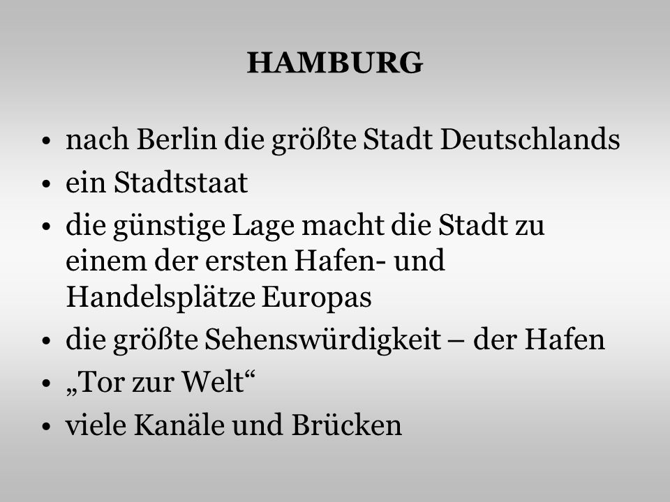 HAMBURG nach Berlin die größte Stadt Deutschlands ein Stadtstaat die günstige Lage macht die Stadt zu einem der ersten Hafen- und Handelsplätze Europas die größte Sehenswürdigkeit – der Hafen Tor zur Welt viele Kanäle und Brücken
