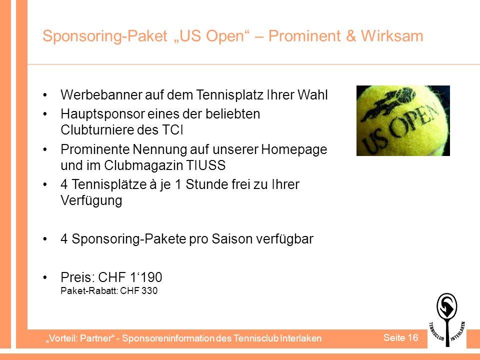 Vorteil: Partner - Sponsoreninformation des Tennisclub Interlaken Seite 16 Sponsoring-Paket US Open – Prominent & Wirksam Werbebanner auf dem Tennisplatz Ihrer Wahl Hauptsponsor eines der beliebten Clubturniere des TCI Prominente Nennung auf unserer Homepage und im Clubmagazin TIUSS 4 Tennisplätze à je 1 Stunde frei zu Ihrer Verfügung 4 Sponsoring-Pakete pro Saison verfügbar Preis: CHF 1190 Paket-Rabatt: CHF 330
