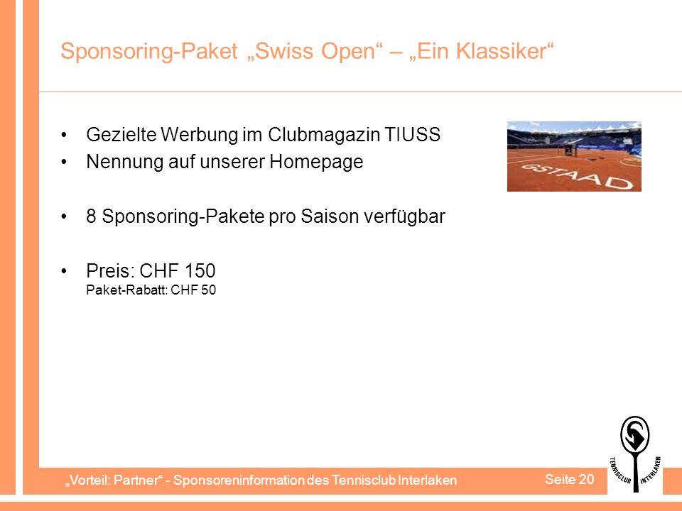Vorteil: Partner - Sponsoreninformation des Tennisclub Interlaken Seite 20 Sponsoring-Paket Swiss Open – Ein Klassiker Gezielte Werbung im Clubmagazin TIUSS Nennung auf unserer Homepage 8 Sponsoring-Pakete pro Saison verfügbar Preis: CHF 150 Paket-Rabatt: CHF 50